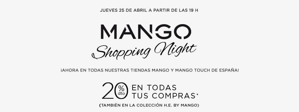 MANGO SHOPPING NIGHT  ¡Ahora en todas nuestras tiendas MANGO y MANGO TOUCH de España!  -20% en todas tus compras* (también en la colección H.E. by MANGO) Jueves 25 de abril A partir de las 19 h